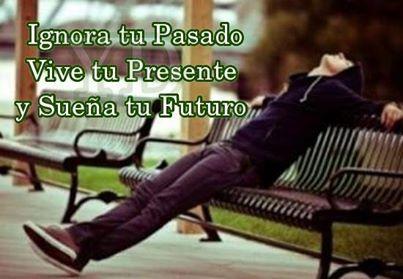Ignora tu Pasado vive tu presente