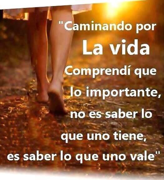 Lo importante de la vida no es saber lo que una tiene si no saber lo que uno vale